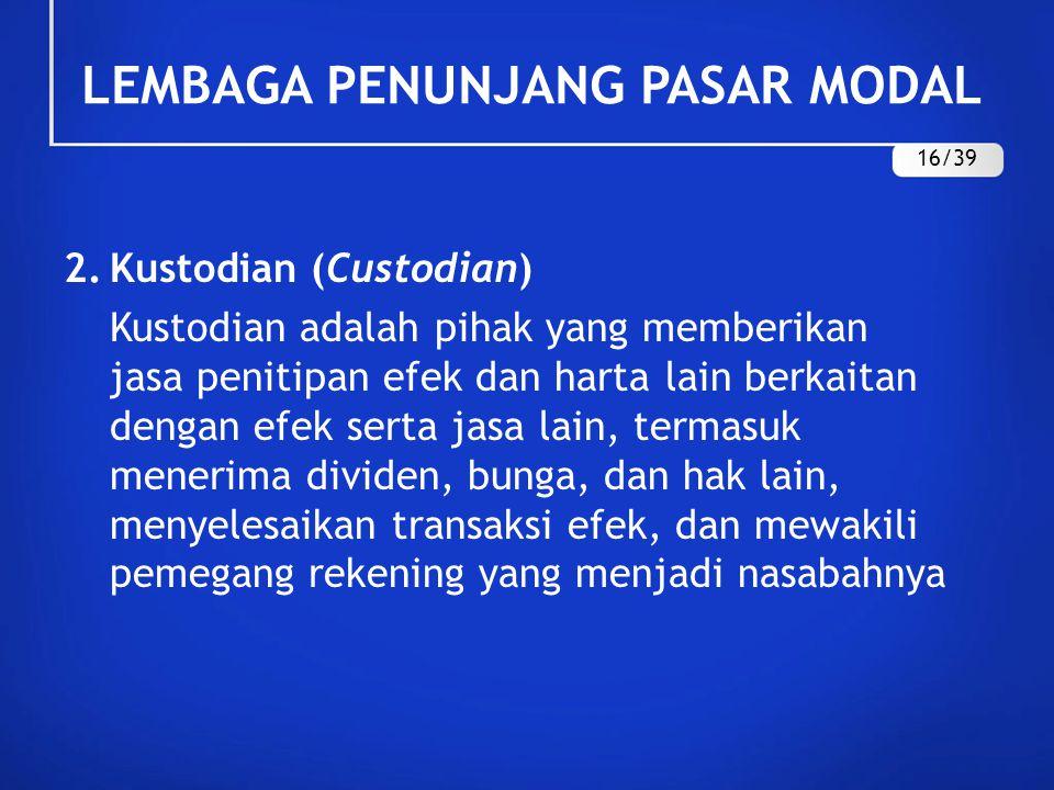 LEMBAGA PENUNJANG PASAR MODAL 2.Kustodian (Custodian) Kustodian adalah pihak yang memberikan jasa penitipan efek dan harta lain berkaitan dengan efek