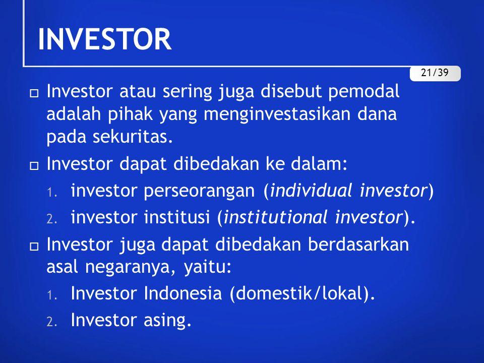 INVESTOR  Investor atau sering juga disebut pemodal adalah pihak yang menginvestasikan dana pada sekuritas.  Investor dapat dibedakan ke dalam: 1. i