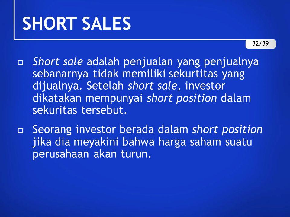 SHORT SALES  Short sale adalah penjualan yang penjualnya sebanarnya tidak memiliki sekurtitas yang dijualnya. Setelah short sale, investor dikatakan