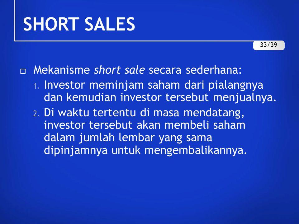  Mekanisme short sale secara sederhana: 1. Investor meminjam saham dari pialangnya dan kemudian investor tersebut menjualnya. 2. Di waktu tertentu di