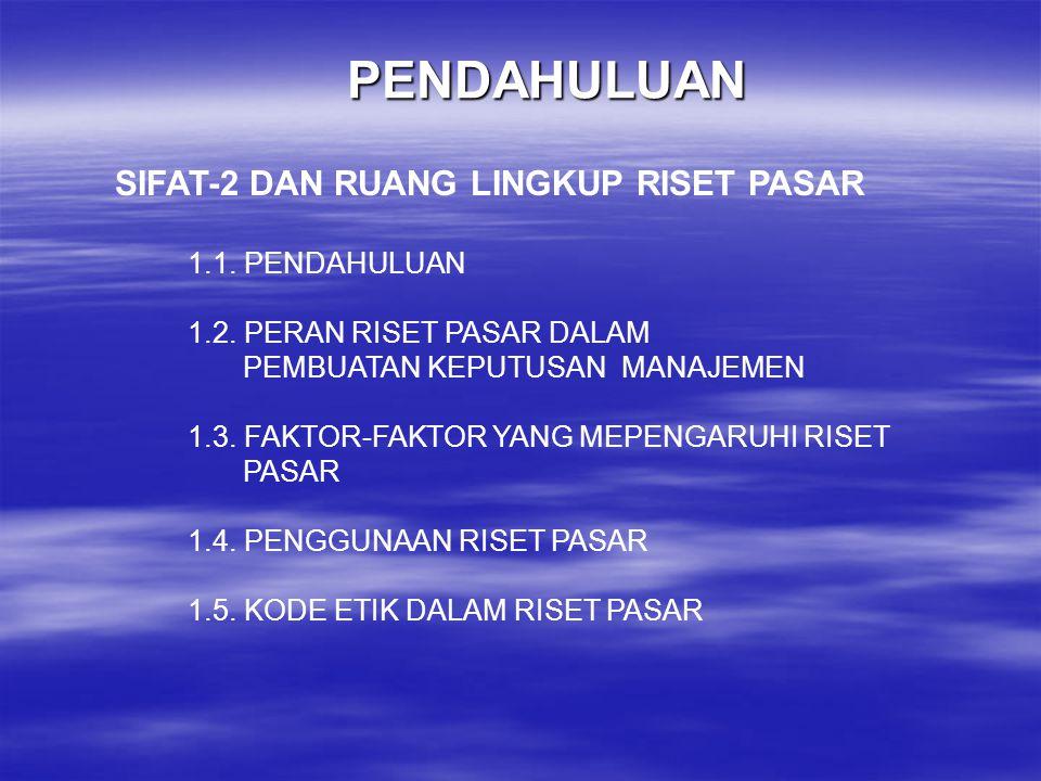 PENDAHULUAN SIFAT-2 DAN RUANG LINGKUP RISET PASAR 1.1. PENDAHULUAN 1.2. PERAN RISET PASAR DALAM PEMBUATAN KEPUTUSAN MANAJEMEN 1.3. FAKTOR-FAKTOR YANG