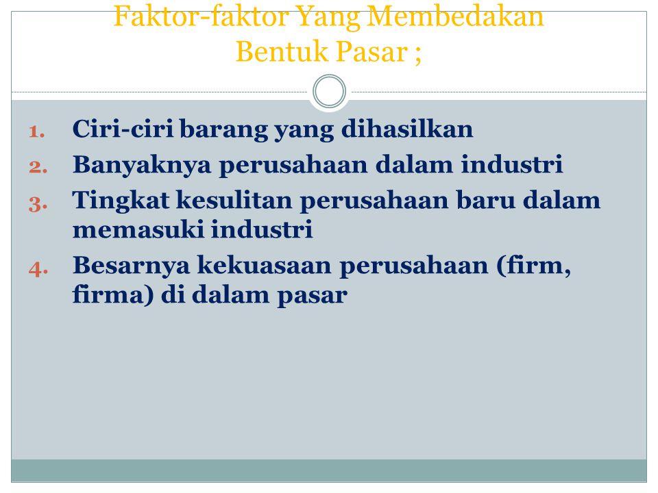 Faktor-faktor Yang Membedakan Bentuk Pasar ; 1. Ciri-ciri barang yang dihasilkan 2. Banyaknya perusahaan dalam industri 3. Tingkat kesulitan perusahaa