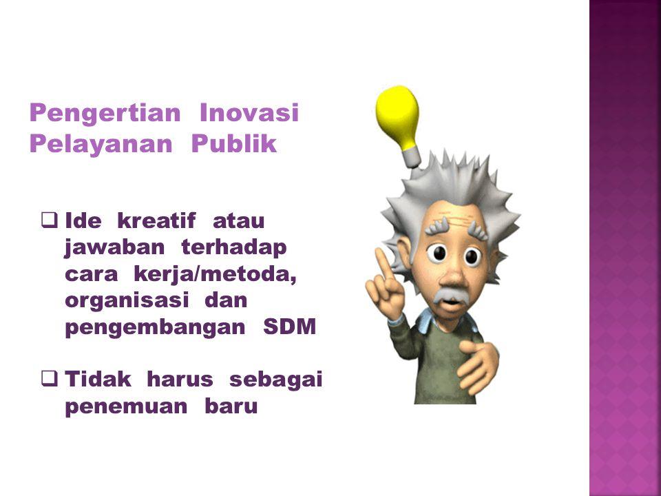 Pengertian Inovasi Pelayanan Publik  Ide kreatif atau jawaban terhadap cara kerja/metoda, organisasi dan pengembangan SDM  Tidak harus sebagai penem