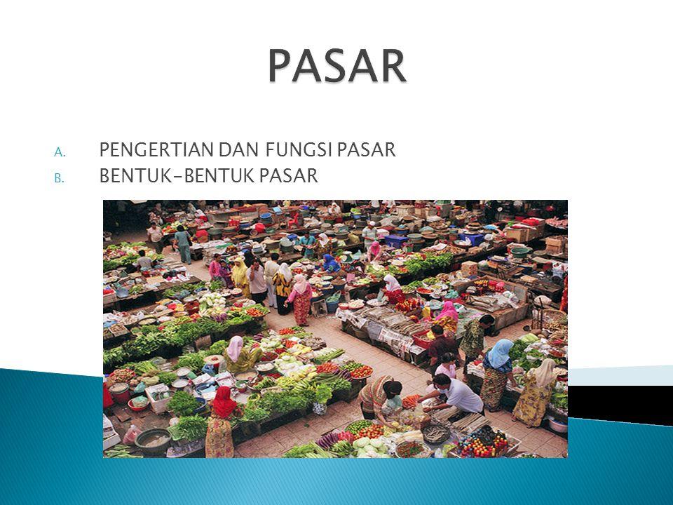 A. PENGERTIAN DAN FUNGSI PASAR B. BENTUK-BENTUK PASAR