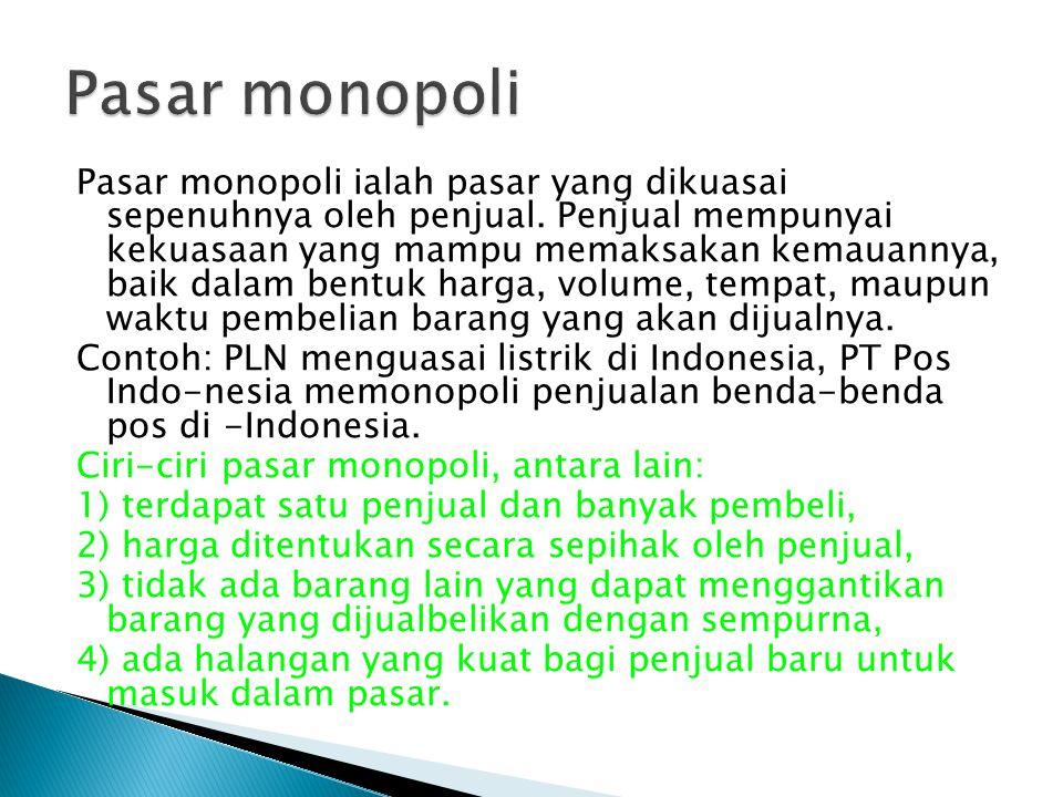 Pasar monopoli ialah pasar yang dikuasai sepenuhnya oleh penjual. Penjual mempunyai kekuasaan yang mampu memaksakan kemauannya, baik dalam bentuk harg