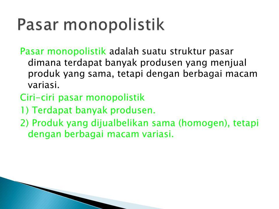 Pasar monopolistik adalah suatu struktur pasar dimana terdapat banyak produsen yang menjual produk yang sama, tetapi dengan berbagai macam variasi. Ci