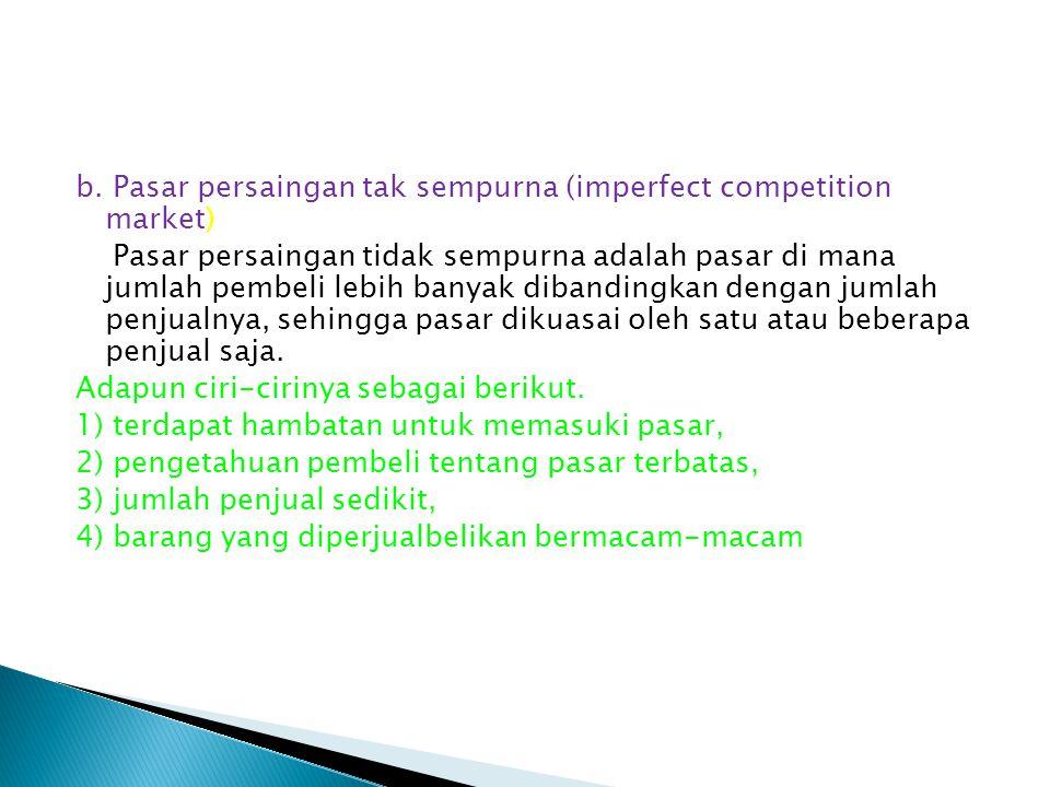 b. Pasar persaingan tak sempurna (imperfect competition market) Pasar persaingan tidak sempurna adalah pasar di mana jumlah pembeli lebih banyak diban