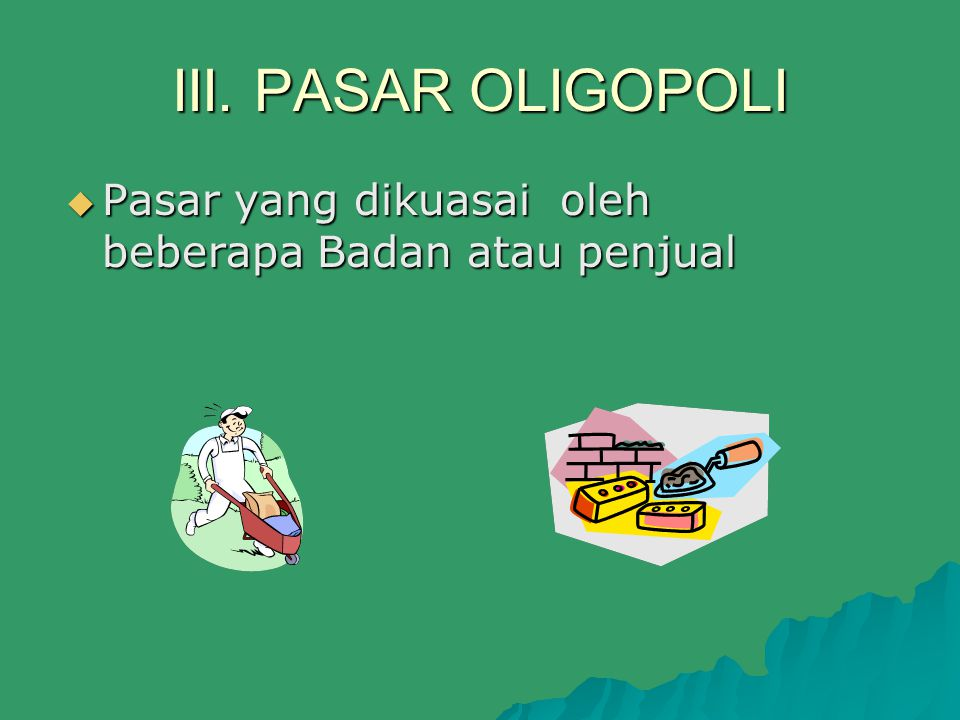 III. PASAR OLIGOPOLI  Pasar yang dikuasai oleh beberapa Badan atau penjual