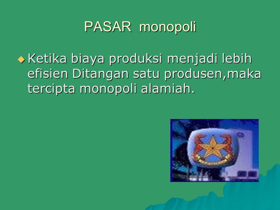 PASAR monopoli  Ketika biaya produksi menjadi lebih efisien Ditangan satu produsen,maka tercipta monopoli alamiah.