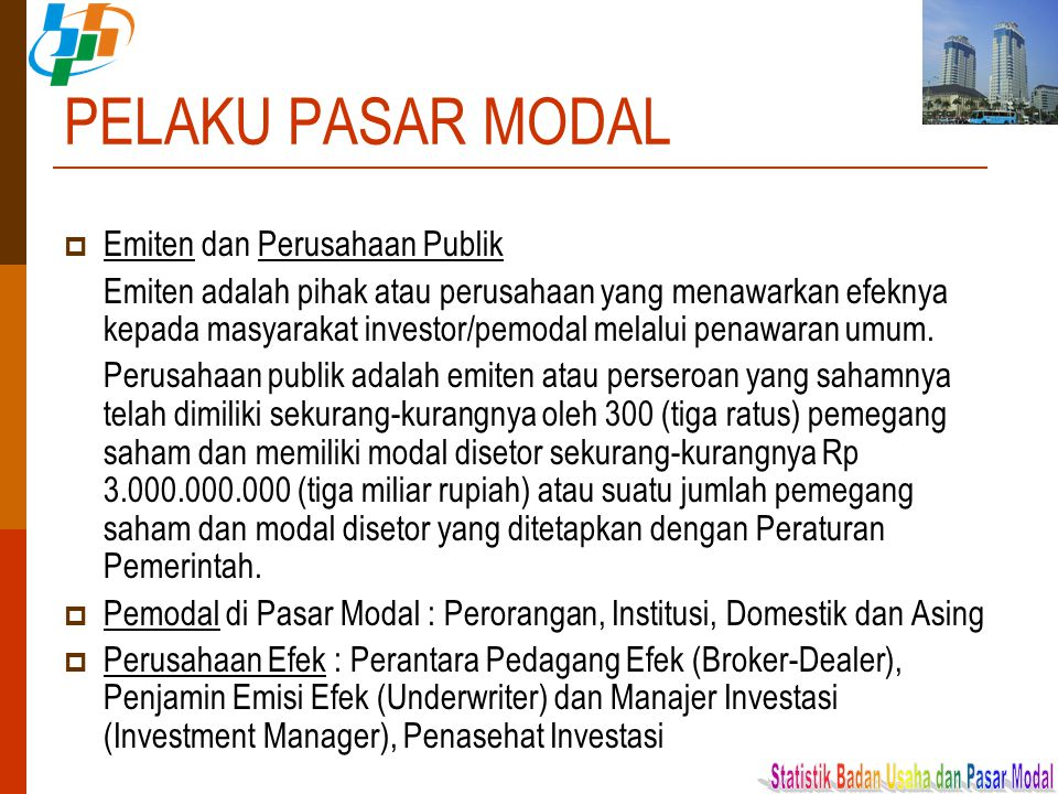 PELAKU PASAR MODAL  Emiten dan Perusahaan Publik Emiten adalah pihak atau perusahaan yang menawarkan efeknya kepada masyarakat investor/pemodal melal