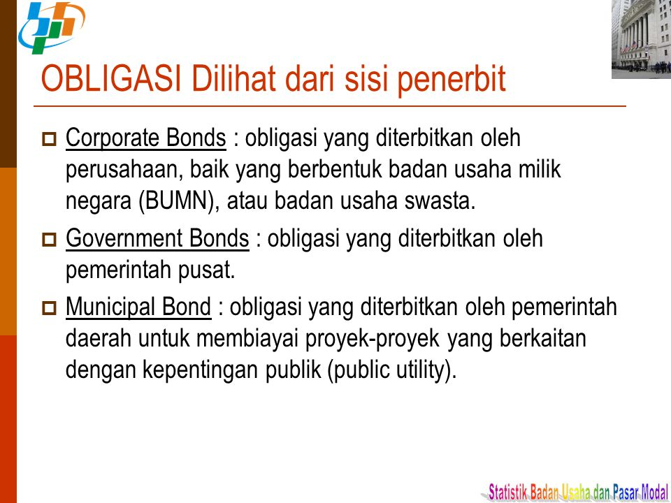 OBLIGASI Dilihat dari sisi penerbit  Corporate Bonds : obligasi yang diterbitkan oleh perusahaan, baik yang berbentuk badan usaha milik negara (BUMN)