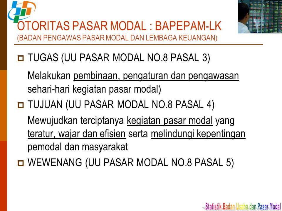 OTORITAS PASAR MODAL : BAPEPAM-LK (BADAN PENGAWAS PASAR MODAL DAN LEMBAGA KEUANGAN)  TUGAS (UU PASAR MODAL NO.8 PASAL 3) Melakukan pembinaan, pengatu