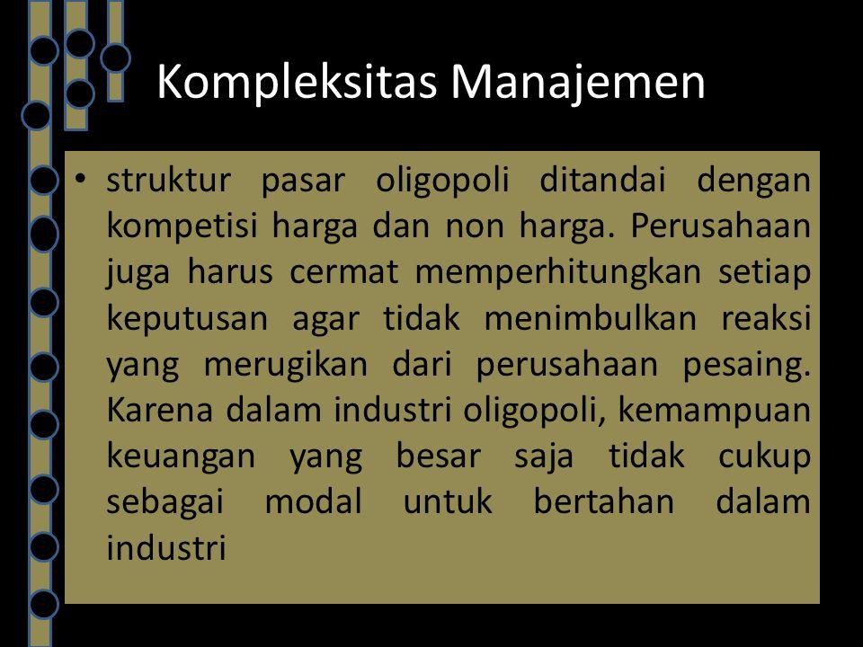 Kompleksitas Manajemen struktur pasar oligopoli ditandai dengan kompetisi harga dan non harga. Perusahaan juga harus cermat memperhitungkan setiap kep