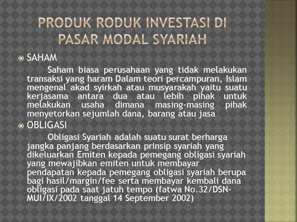  Reksadana Syariah Reksa Dana Syariah adalah Reksa Dana yang beroperasi menurut ketentuan dan prinsip Syariah Islam, baik dalam bentuk akad antara pemodal sebagai milik harta (shahib al-mal/rabb al-maal) dengan manajer Investasi sebagai wakil shahib al-mal, maupun antara Manajer Investasi sebagai wakil shahib al-mal dengan pengguna investasi ( Fatwa DSN Nomor: 20/DSN-MUI/IX/2000 tanggal 18 April 2000 tentang Pedoman Pelaksanaan Investasi Untuk Reksa Dana Syariah)