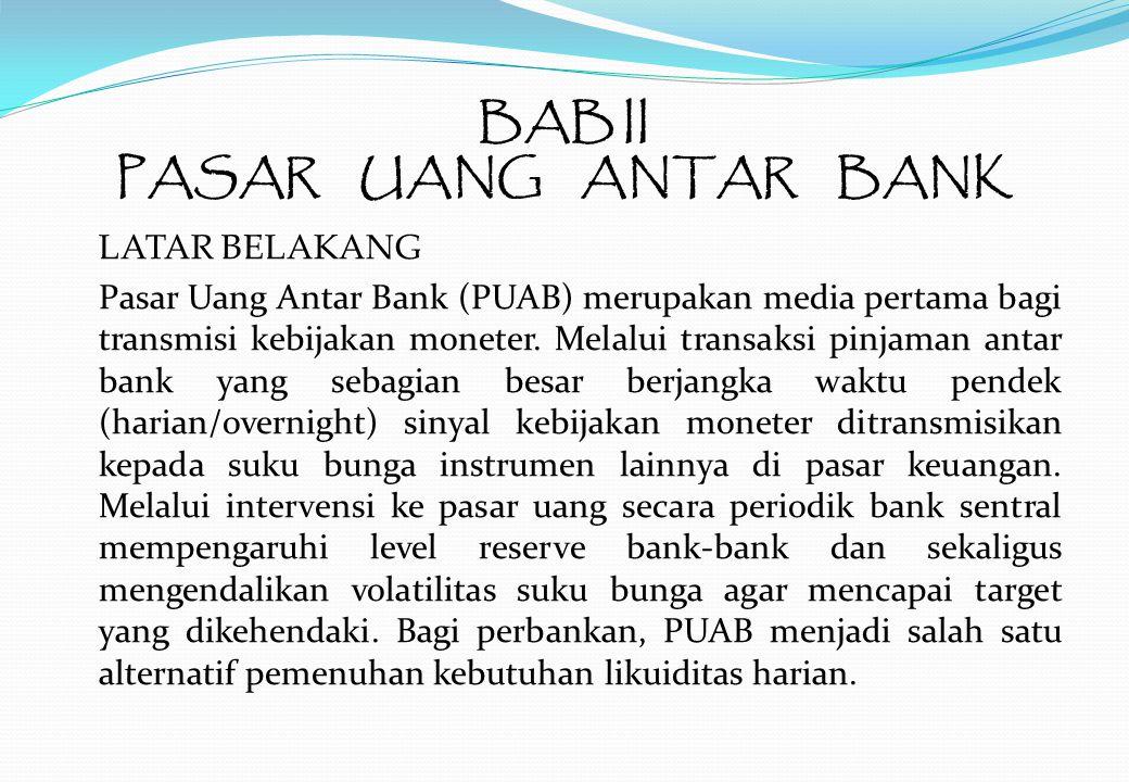 BAB II PASAR UANG ANTAR BANK LATAR BELAKANG Pasar Uang Antar Bank (PUAB) merupakan media pertama bagi transmisi kebijakan moneter.