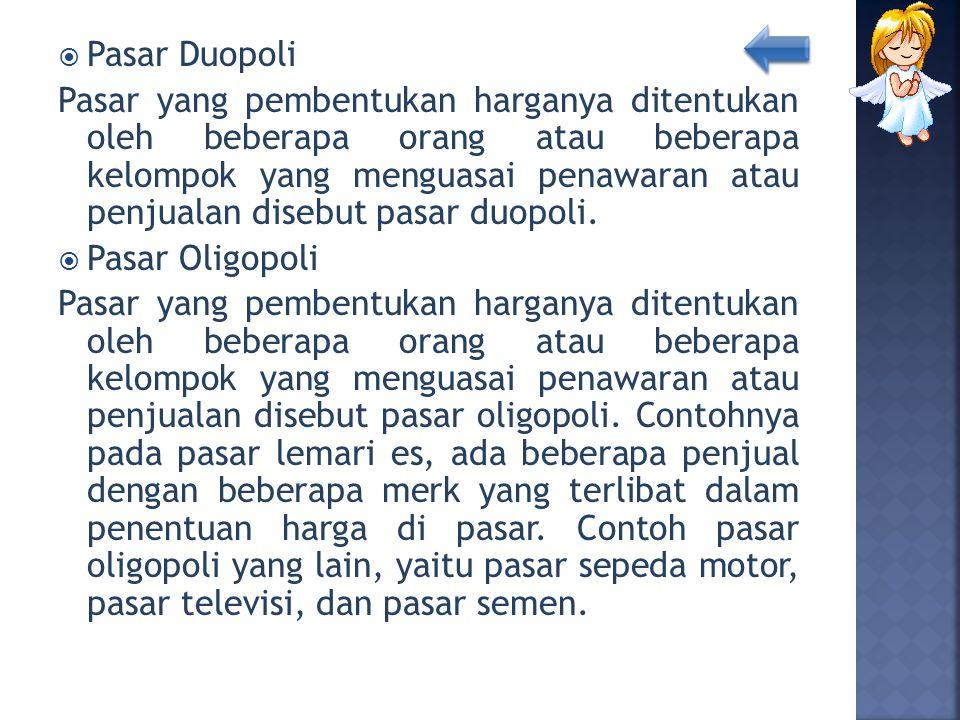  Pasar Duopoli Pasar yang pembentukan harganya ditentukan oleh beberapa orang atau beberapa kelompok yang menguasai penawaran atau penjualan disebut
