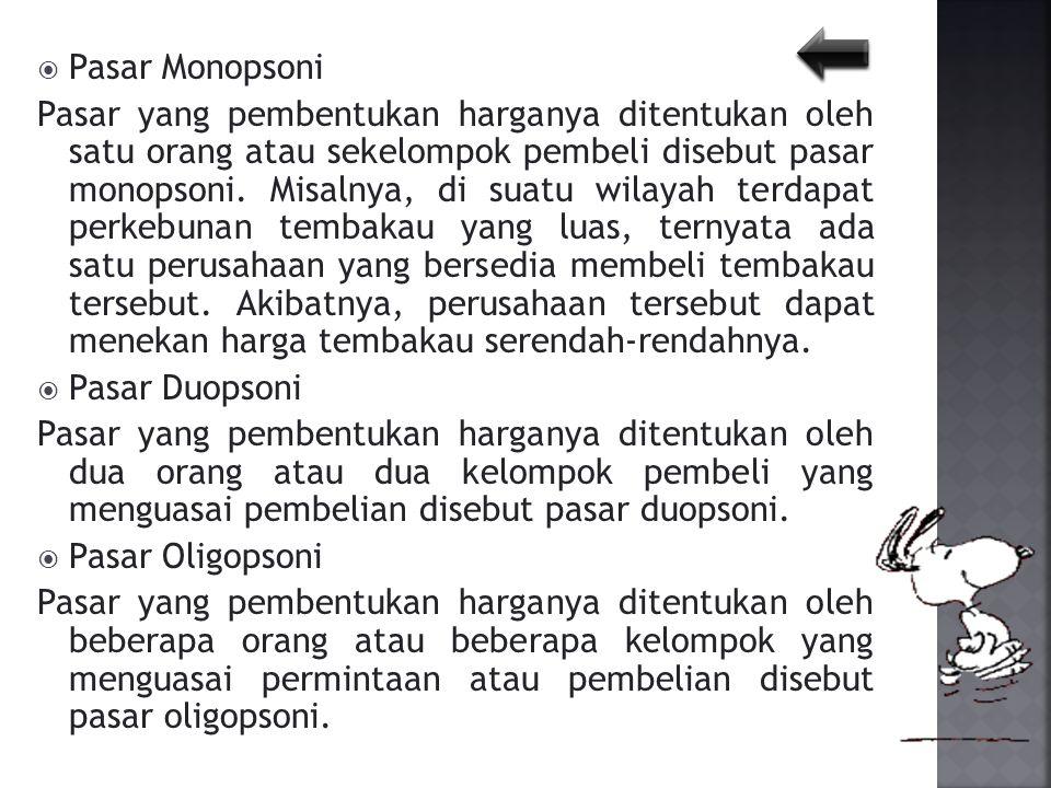  Pasar Monopsoni Pasar yang pembentukan harganya ditentukan oleh satu orang atau sekelompok pembeli disebut pasar monopsoni. Misalnya, di suatu wilay
