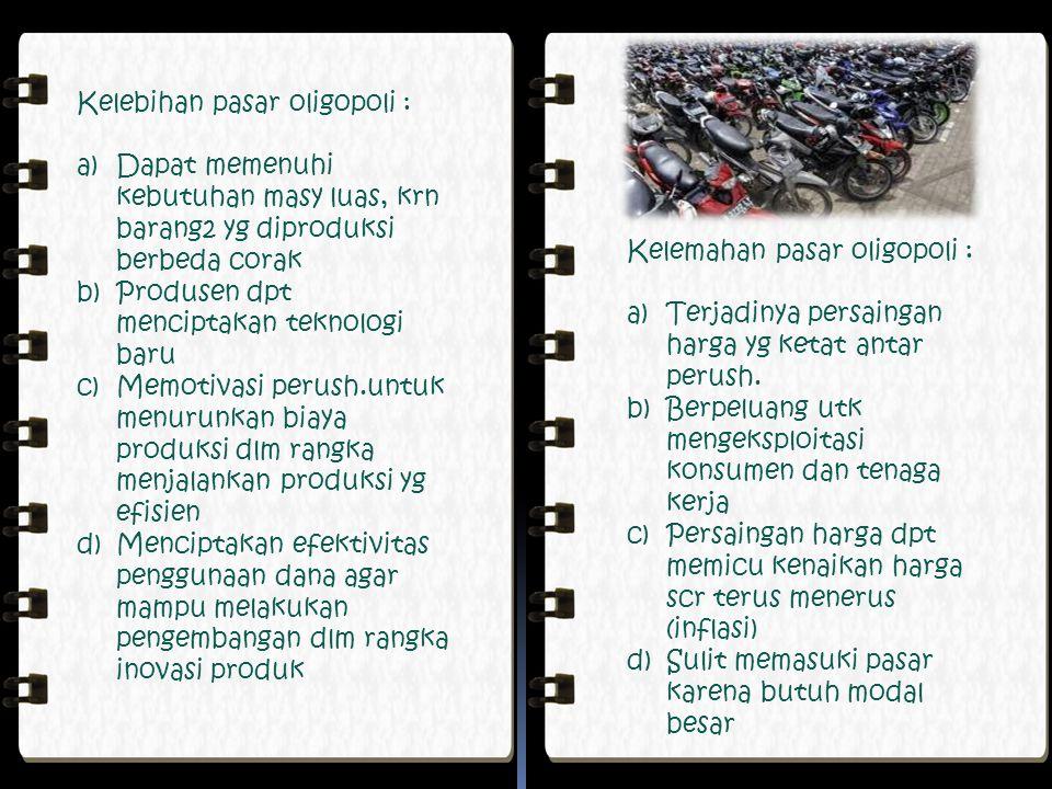 Kelebihan pasar oligopoli : a)Dapat memenuhi kebutuhan masy luas, krn barang2 yg diproduksi berbeda corak b)Produsen dpt menciptakan teknologi baru c)