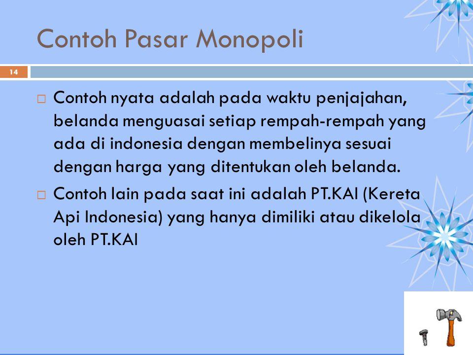Contoh Pasar Monopoli  Contoh nyata adalah pada waktu penjajahan, belanda menguasai setiap rempah-rempah yang ada di indonesia dengan membelinya sesu
