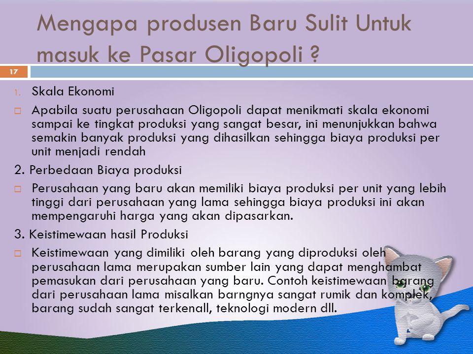 Mengapa produsen Baru Sulit Untuk masuk ke Pasar Oligopoli ? 17 1. Skala Ekonomi  Apabila suatu perusahaan Oligopoli dapat menikmati skala ekonomi sa