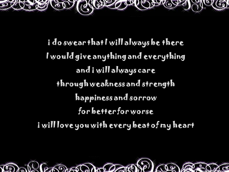 i do swear that I will always be there I would give anything and everything and i will always care through weakness and strength happiness and sorrow for better for worse i will love you with every beat of my heart