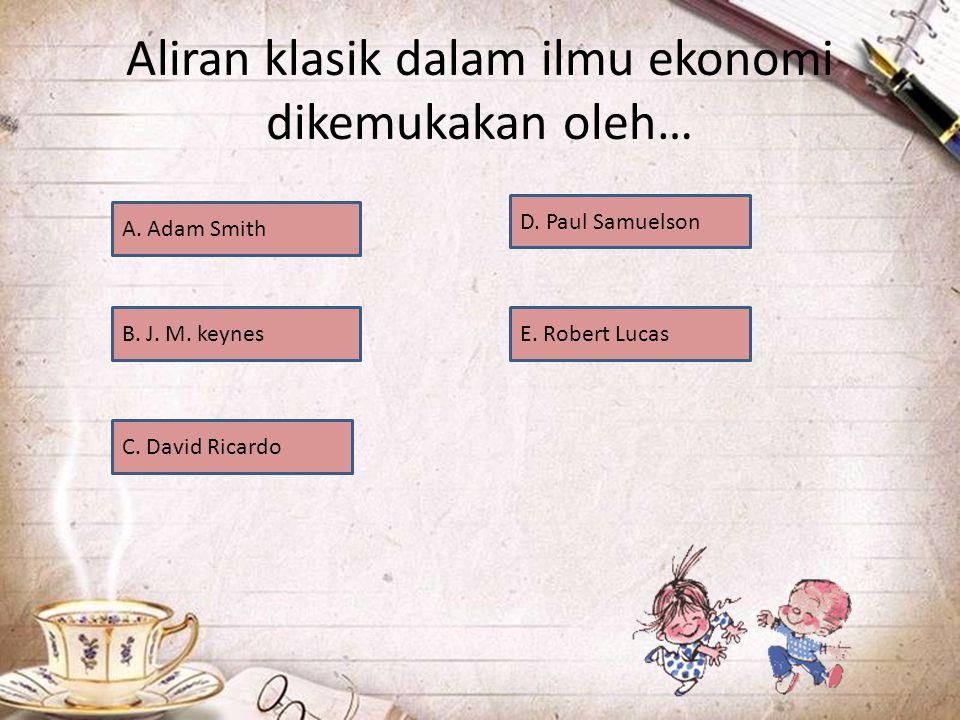 Aliran klasik dalam ilmu ekonomi dikemukakan oleh… A.