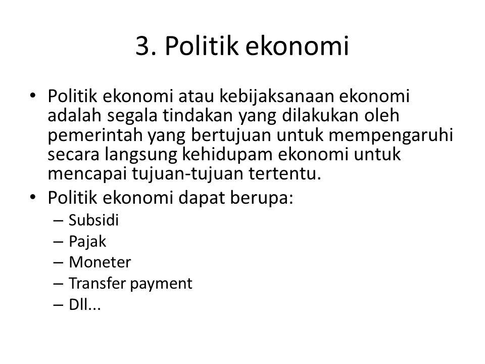 3. Politik ekonomi Politik ekonomi atau kebijaksanaan ekonomi adalah segala tindakan yang dilakukan oleh pemerintah yang bertujuan untuk mempengaruhi