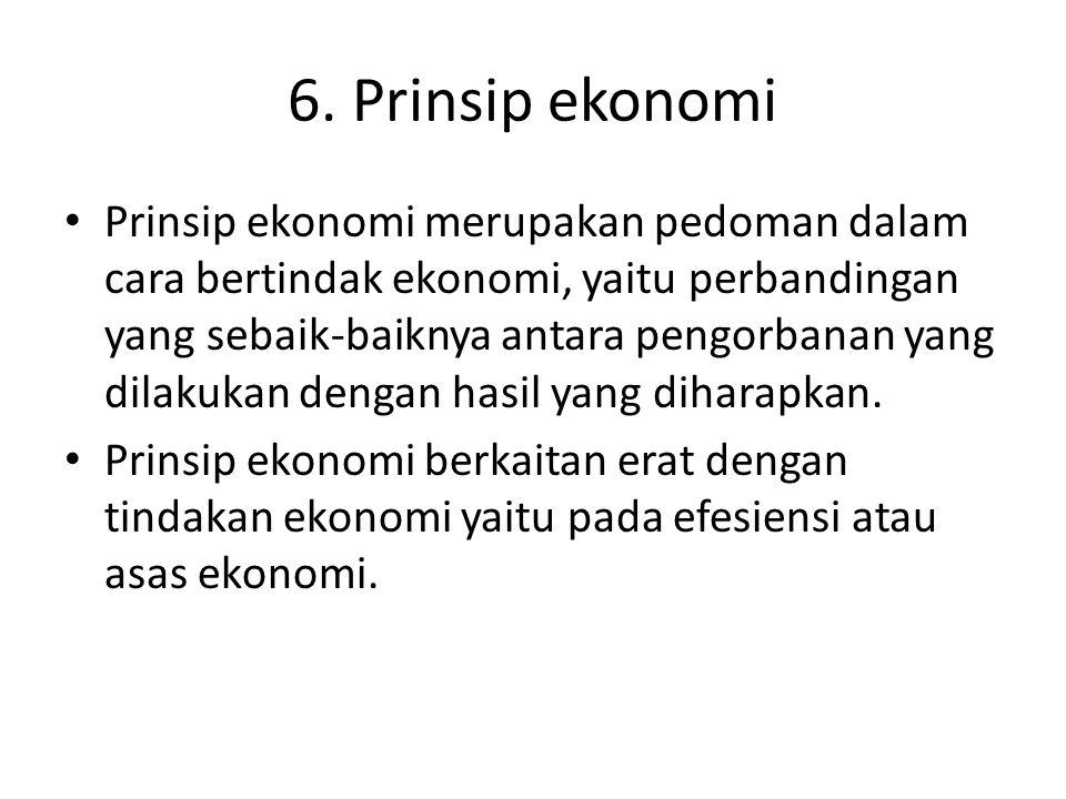 6. Prinsip ekonomi Prinsip ekonomi merupakan pedoman dalam cara bertindak ekonomi, yaitu perbandingan yang sebaik-baiknya antara pengorbanan yang dila