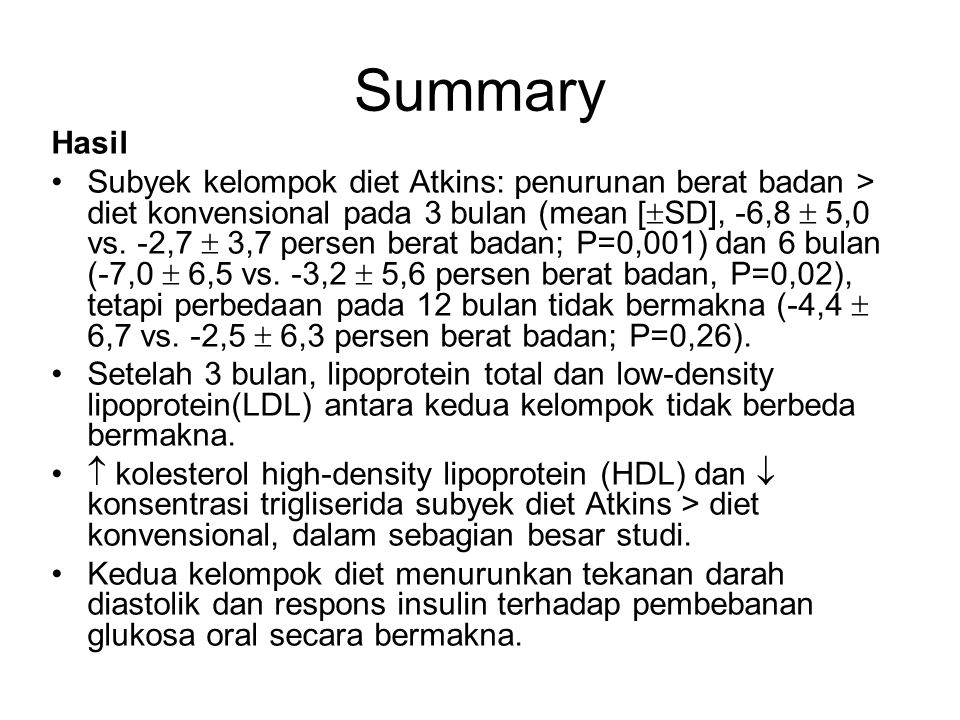 Summary Kesimpulan: Diet Atkins menyebabkan penghilangan berat badan lebih banyak (perbedaan absolut sekitar 4%) dari pada diet konvensional pada 6 bulan pertama, tapi perbedaan tidak bermakna setelah setahun.