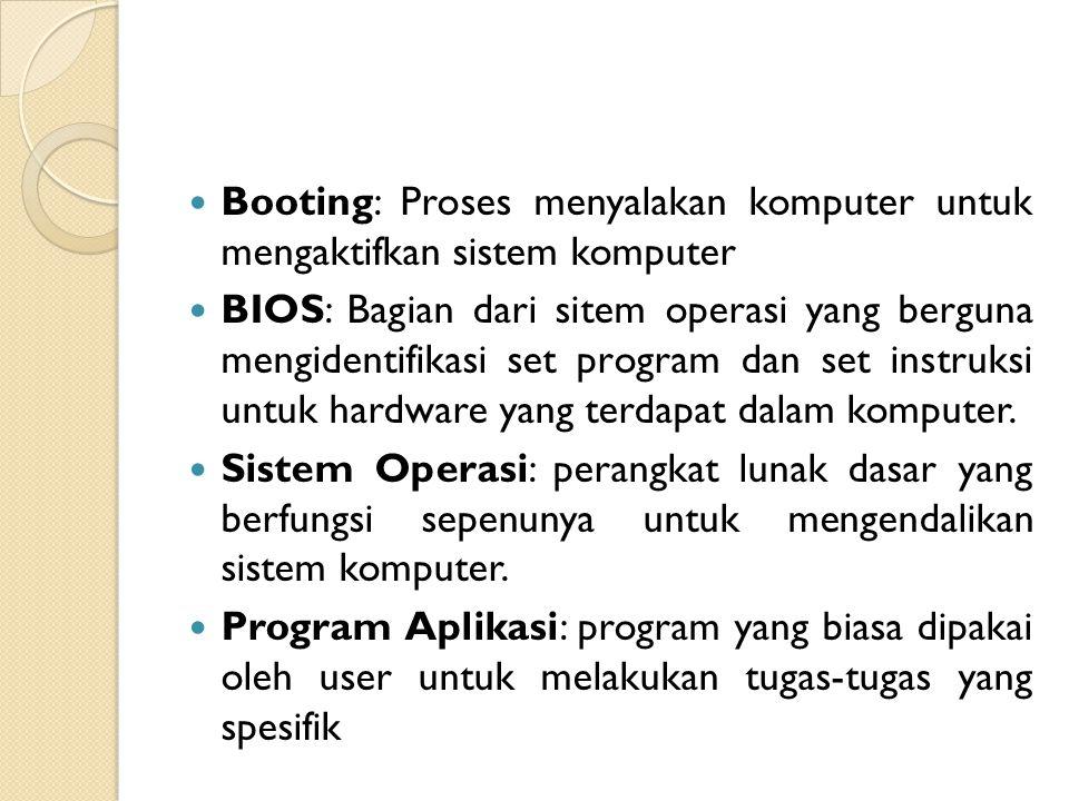 Booting: Proses menyalakan komputer untuk mengaktifkan sistem komputer BIOS: Bagian dari sitem operasi yang berguna mengidentifikasi set program dan s
