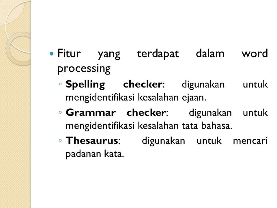 Fitur yang terdapat dalam word processing ◦ Spelling checker: digunakan untuk mengidentifikasi kesalahan ejaan. ◦ Grammar checker: digunakan untuk men
