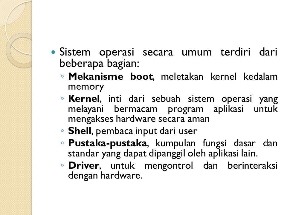 Sistem operasi secara umum terdiri dari beberapa bagian: ◦ Mekanisme boot, meletakan kernel kedalam memory ◦ Kernel, inti dari sebuah sistem operasi y