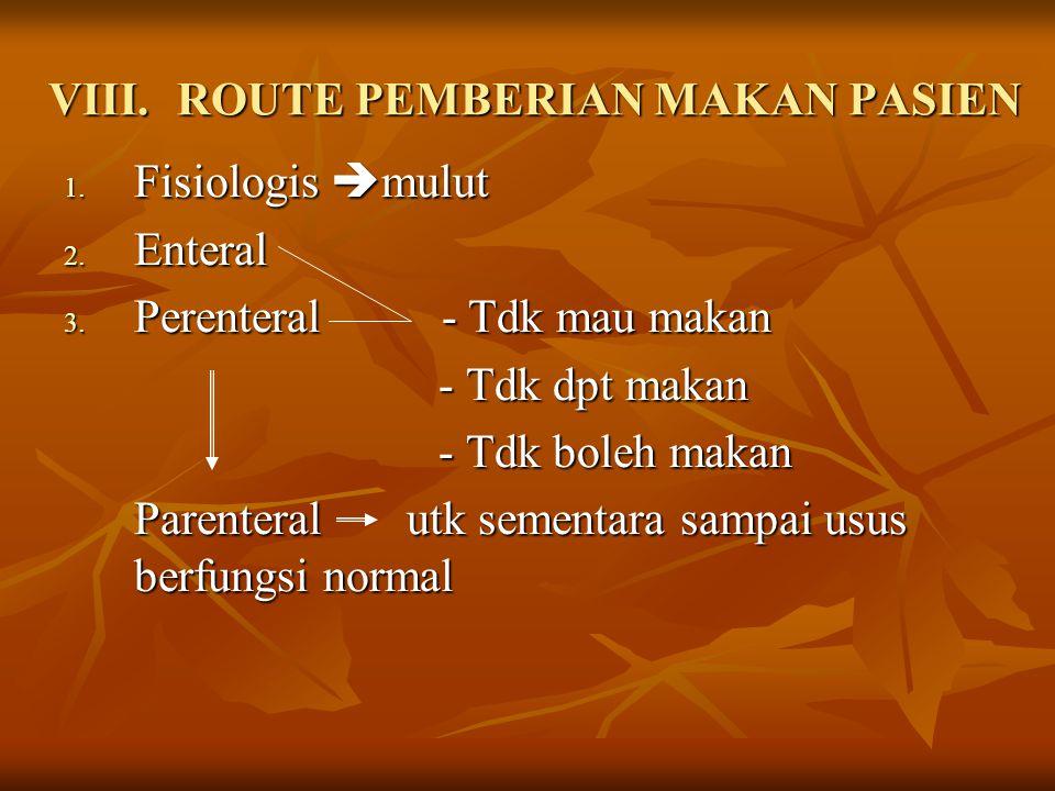 VIII.ROUTE PEMBERIAN MAKAN PASIEN 1. Fisiologis  mulut 2. Enteral 3. Perenteral - Tdk mau makan - Tdk dpt makan - Tdk dpt makan - Tdk boleh makan - T