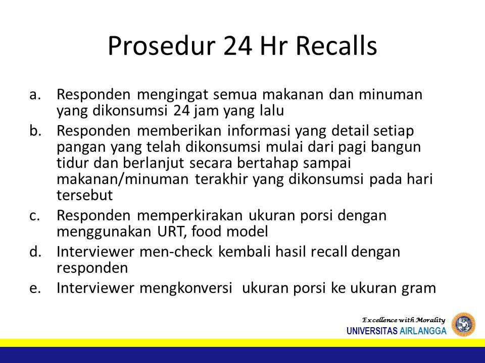 Prosedur 24 Hr Recalls a.Responden mengingat semua makanan dan minuman yang dikonsumsi 24 jam yang lalu b.Responden memberikan informasi yang detail setiap pangan yang telah dikonsumsi mulai dari pagi bangun tidur dan berlanjut secara bertahap sampai makanan/minuman terakhir yang dikonsumsi pada hari tersebut c.Responden memperkirakan ukuran porsi dengan menggunakan URT, food model d.Interviewer men-check kembali hasil recall dengan responden e.Interviewer mengkonversi ukuran porsi ke ukuran gram Excellence with Morality UNIVERSITAS AIRLANGGA