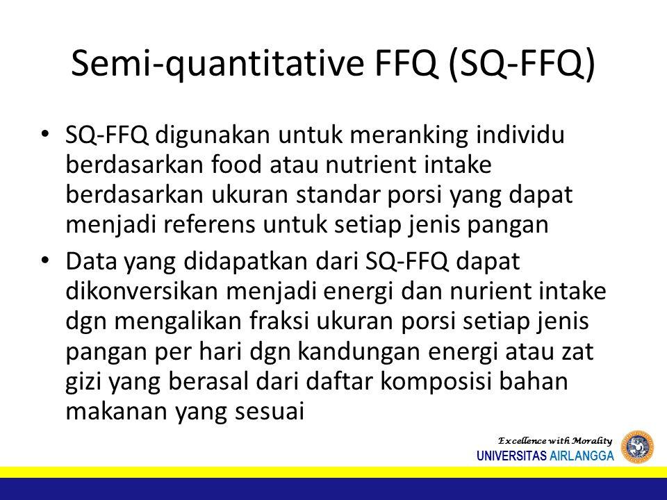Semi-quantitative FFQ (SQ-FFQ) SQ-FFQ digunakan untuk meranking individu berdasarkan food atau nutrient intake berdasarkan ukuran standar porsi yang dapat menjadi referens untuk setiap jenis pangan Data yang didapatkan dari SQ-FFQ dapat dikonversikan menjadi energi dan nurient intake dgn mengalikan fraksi ukuran porsi setiap jenis pangan per hari dgn kandungan energi atau zat gizi yang berasal dari daftar komposisi bahan makanan yang sesuai Excellence with Morality UNIVERSITAS AIRLANGGA