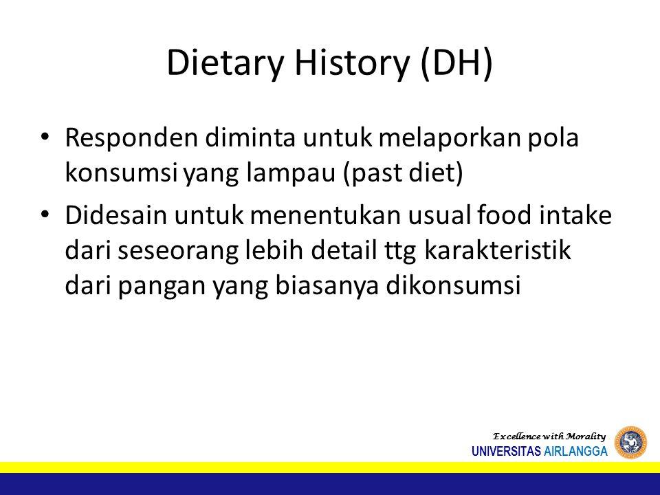 Dietary History (DH) Responden diminta untuk melaporkan pola konsumsi yang lampau (past diet) Didesain untuk menentukan usual food intake dari seseorang lebih detail ttg karakteristik dari pangan yang biasanya dikonsumsi Excellence with Morality UNIVERSITAS AIRLANGGA