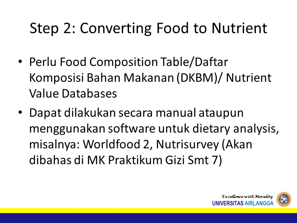 Step 2: Converting Food to Nutrient Perlu Food Composition Table/Daftar Komposisi Bahan Makanan (DKBM)/ Nutrient Value Databases Dapat dilakukan secara manual ataupun menggunakan software untuk dietary analysis, misalnya: Worldfood 2, Nutrisurvey (Akan dibahas di MK Praktikum Gizi Smt 7) Excellence with Morality UNIVERSITAS AIRLANGGA