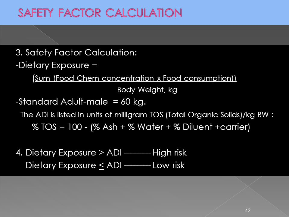 42 3. Safety Factor Calculation: -Dietary Exposure = ( Sum (Food Chem concentration x Food consumption)) Body Weight, kg -Standard Adult-male = 60 kg.
