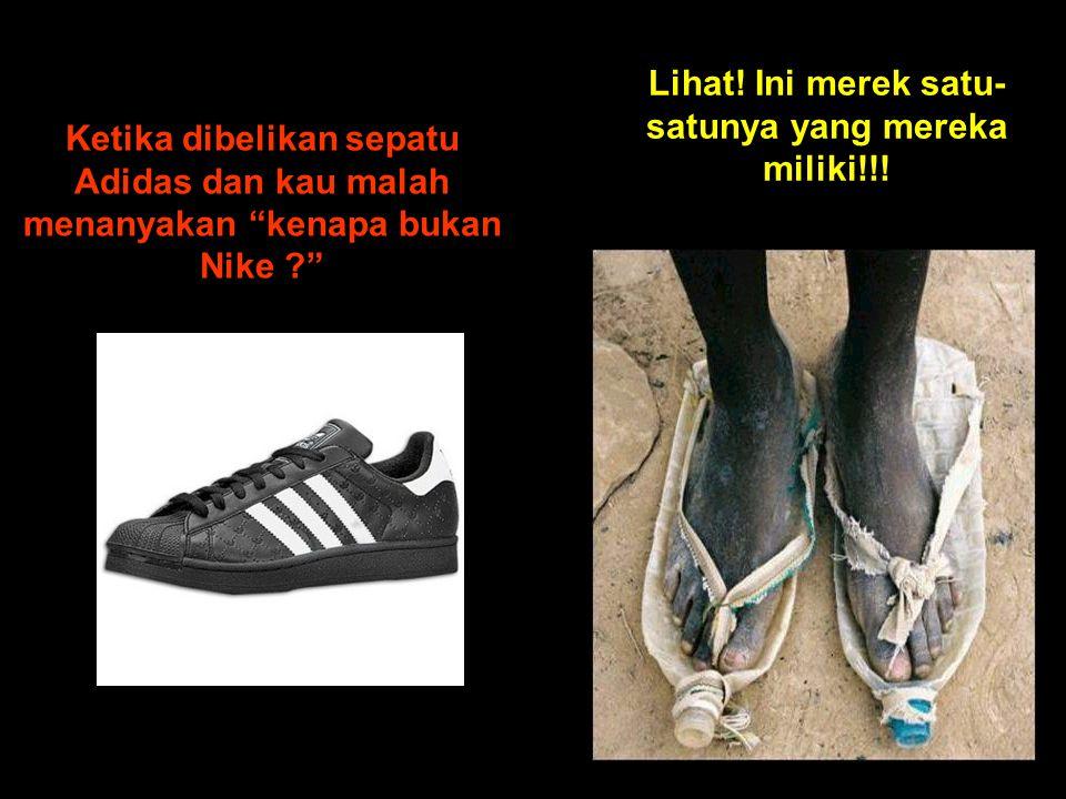 Ketika dibelikan sepatu Adidas dan kau malah menanyakan kenapa bukan Nike ? Lihat.