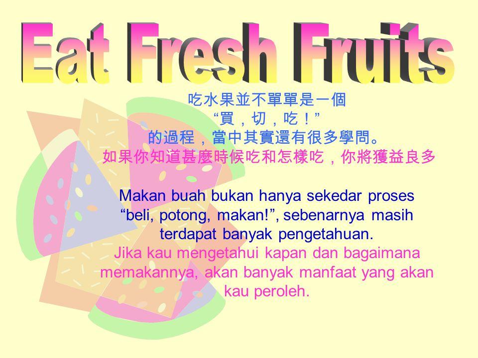 吃水果並不單單是一個 買,切,吃! 的過程,當中其實還有很多學問。 如果你知道甚麼時候吃和怎樣吃,你將獲益良多 Makan buah bukan hanya sekedar proses beli, potong, makan! , sebenarnya masih terdapat banyak pengetahuan.