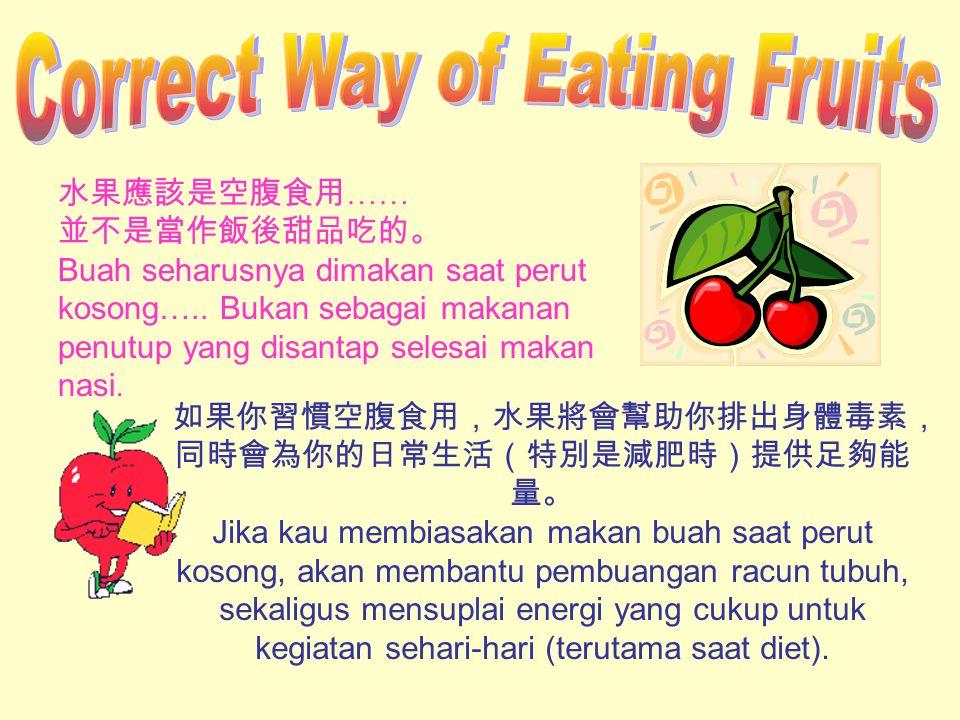 水果應該是空腹食用 …… 並不是當作飯後甜品吃的。 Buah seharusnya dimakan saat perut kosong…..