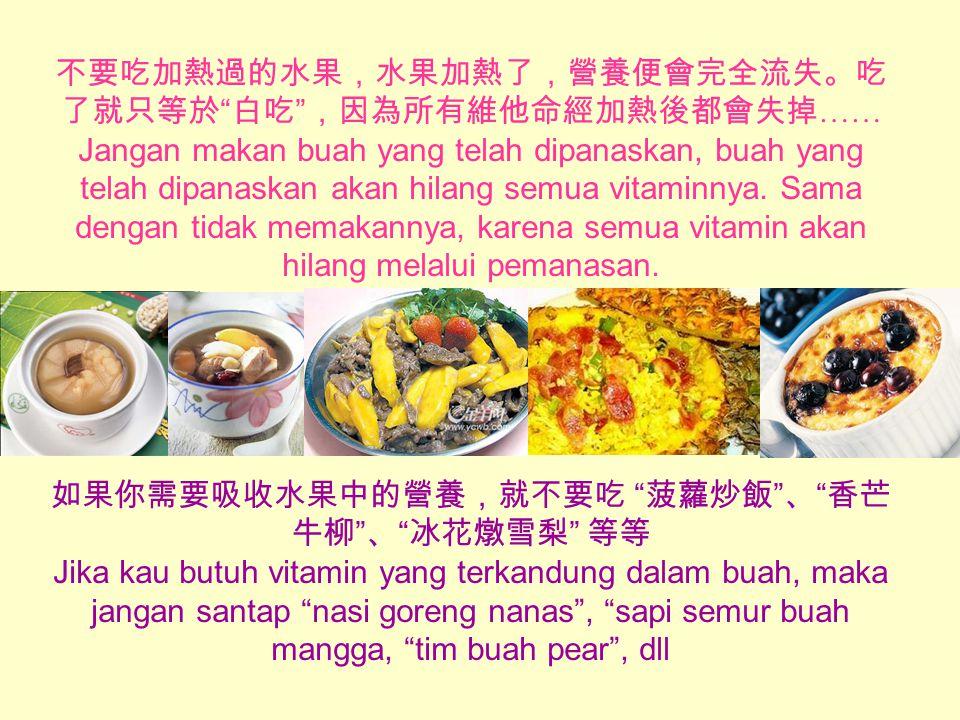 不要吃加熱過的水果,水果加熱了,營養便會完全流失。吃 了就只等於 白吃 ,因為所有維他命經加熱後都會失掉 …… Jangan makan buah yang telah dipanaskan, buah yang telah dipanaskan akan hilang semua vitaminnya.