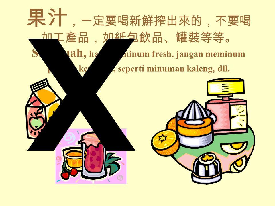 果汁 ,一定要喝新鮮搾出來的,不要喝 加工產品,如紙包飲品、罐裝等等。 Sari buah, harus diminum fresh, jangan meminum produk kemasan, seperti minuman kaleng, dll.