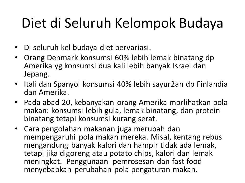 Diet di Seluruh Kelompok Budaya Di seluruh kel budaya diet bervariasi. Orang Denmark konsumsi 60% lebih lemak binatang dp Amerika yg konsumsi dua kali