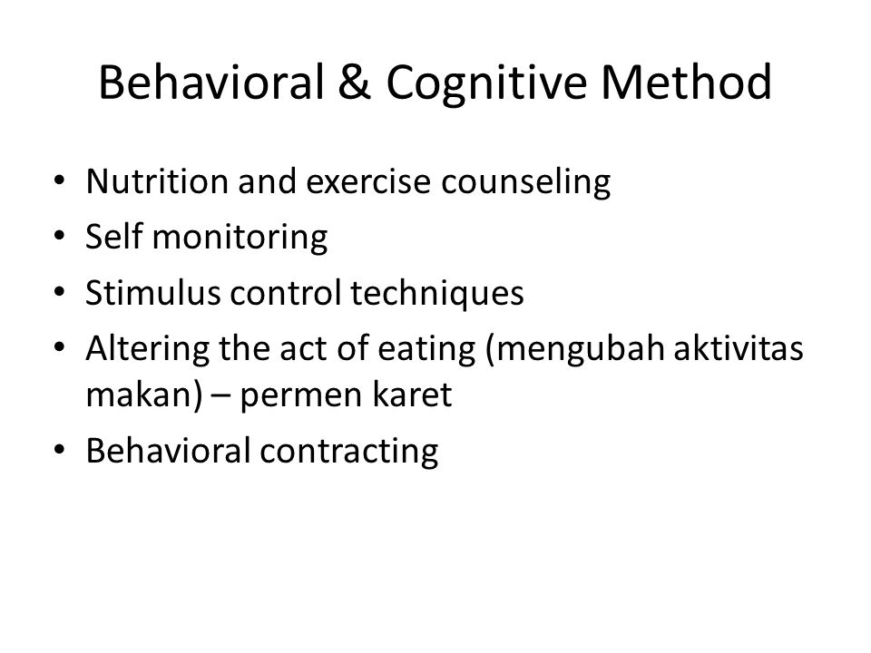 Behavioral & Cognitive Method Nutrition and exercise counseling Self monitoring Stimulus control techniques Altering the act of eating (mengubah aktiv