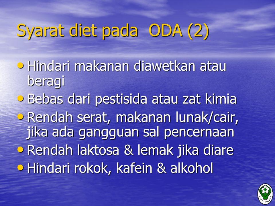 Syarat diet pada ODA (2) Hindari makanan diawetkan atau beragi Hindari makanan diawetkan atau beragi Bebas dari pestisida atau zat kimia Bebas dari pestisida atau zat kimia Rendah serat, makanan lunak/cair, jika ada gangguan sal pencernaan Rendah serat, makanan lunak/cair, jika ada gangguan sal pencernaan Rendah laktosa & lemak jika diare Rendah laktosa & lemak jika diare Hindari rokok, kafein & alkohol Hindari rokok, kafein & alkohol