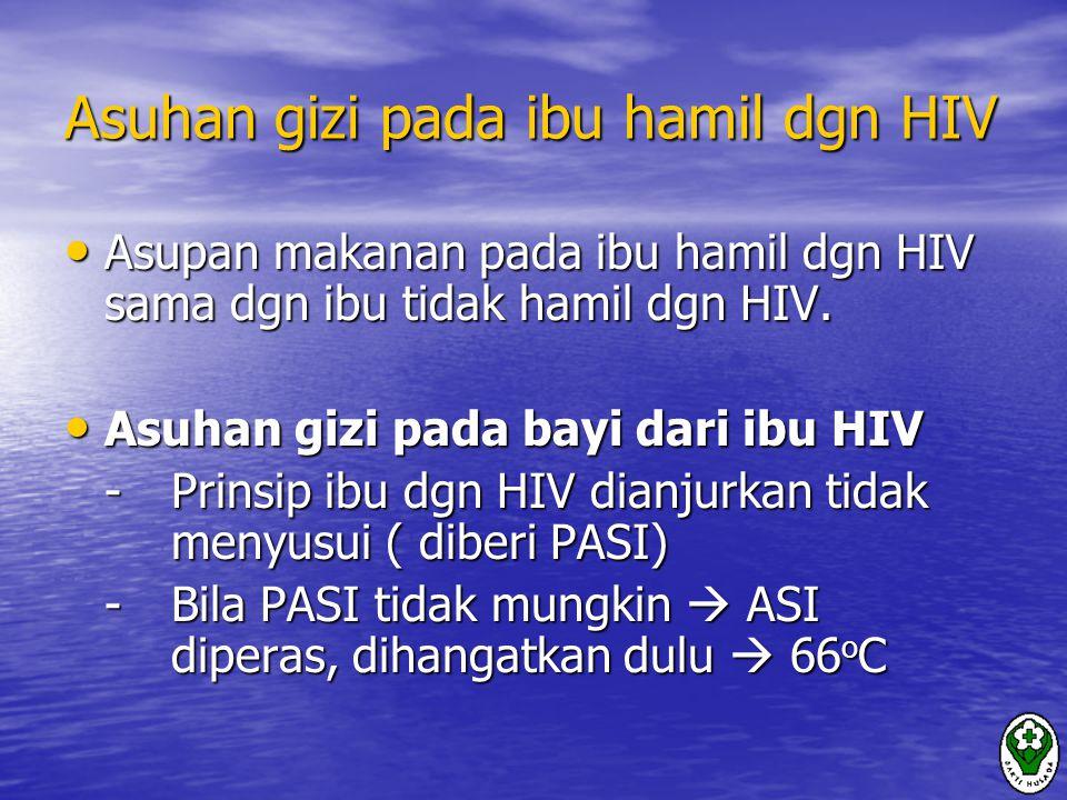 Asuhan gizi pada ibu hamil dgn HIV Asupan makanan pada ibu hamil dgn HIV sama dgn ibu tidak hamil dgn HIV.