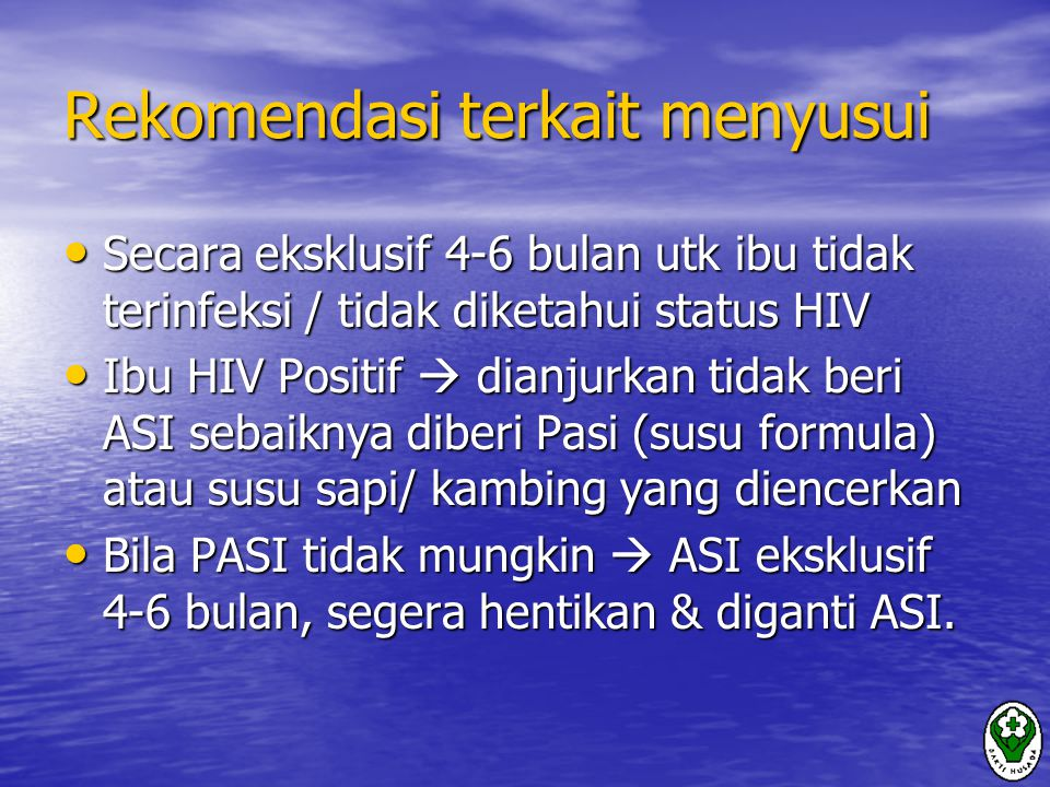 Rekomendasi terkait menyusui Secara eksklusif 4-6 bulan utk ibu tidak terinfeksi / tidak diketahui status HIV Secara eksklusif 4-6 bulan utk ibu tidak terinfeksi / tidak diketahui status HIV Ibu HIV Positif  dianjurkan tidak beri ASI sebaiknya diberi Pasi (susu formula) atau susu sapi/ kambing yang diencerkan Ibu HIV Positif  dianjurkan tidak beri ASI sebaiknya diberi Pasi (susu formula) atau susu sapi/ kambing yang diencerkan Bila PASI tidak mungkin  ASI eksklusif 4-6 bulan, segera hentikan & diganti ASI.