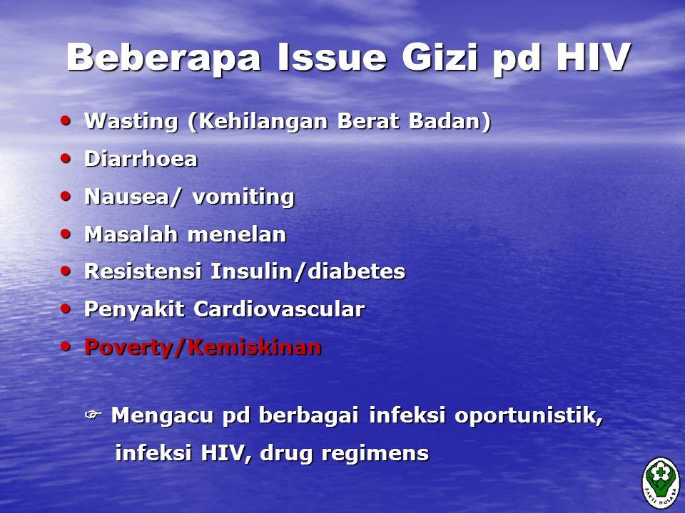 Beberapa Issue Gizi pd HIV Wasting (Kehilangan Berat Badan) Wasting (Kehilangan Berat Badan) Diarrhoea Diarrhoea Nausea/ vomiting Nausea/ vomiting Masalah menelan Masalah menelan Resistensi Insulin/diabetes Resistensi Insulin/diabetes Penyakit Cardiovascular Penyakit Cardiovascular Poverty/Kemiskinan Poverty/Kemiskinan  Mengacu pd berbagai infeksi oportunistik, infeksi HIV, drug regimens infeksi HIV, drug regimens