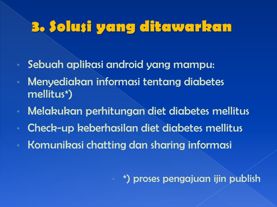 Sebuah aplikasi android yang mampu: Menyediakan informasi tentang diabetes mellitus*) Melakukan perhitungan diet diabetes mellitus Check-up keberhasilan diet diabetes mellitus Komunikasi chatting dan sharing informasi *) proses pengajuan ijin publish